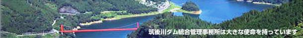 筑後川ダム統合管理事務所は大きな使命を持っています